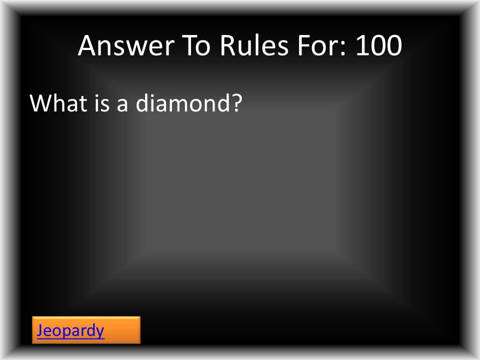 Answer To Rules For: 100 What is a diamond? Jeopardy