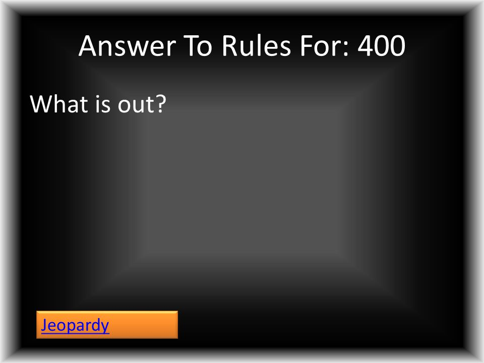 Answer To Rules For: 400 What is out? Jeopardy