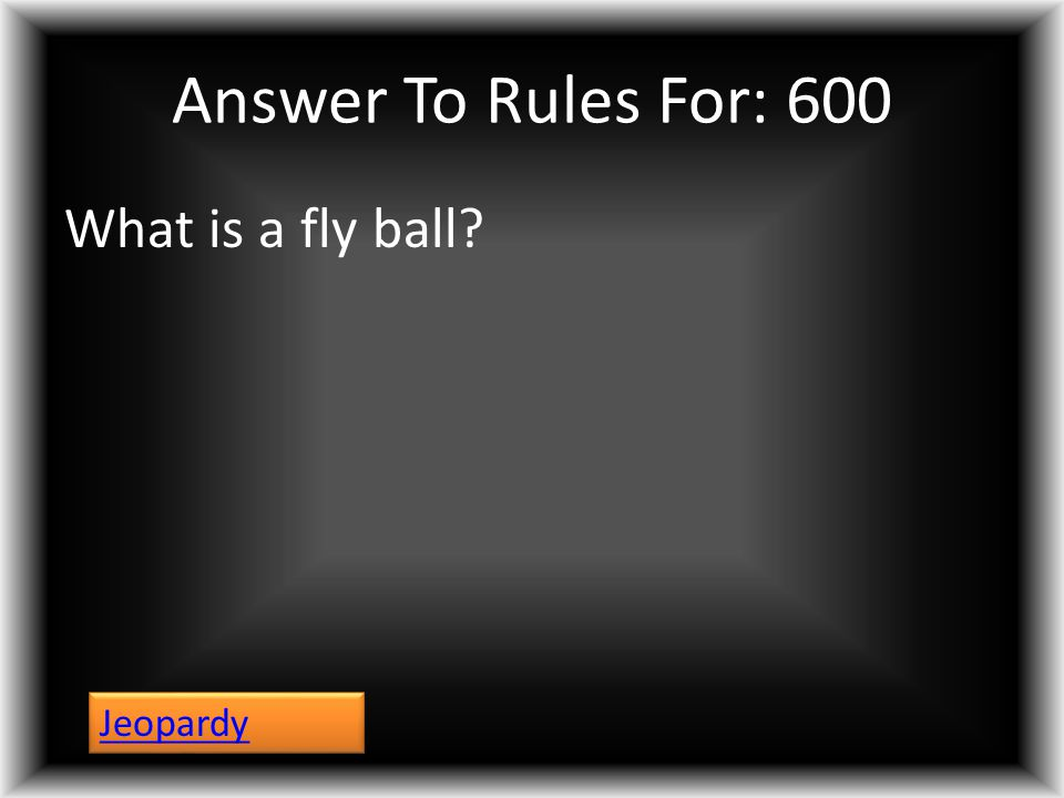 Answer To Rules For: 600 What is a fly ball? Jeopardy
