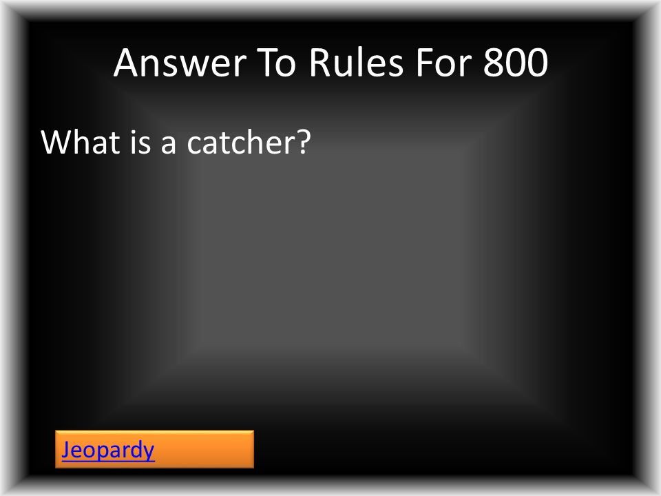 Answer To Rules For 800 What is a catcher? Jeopardy