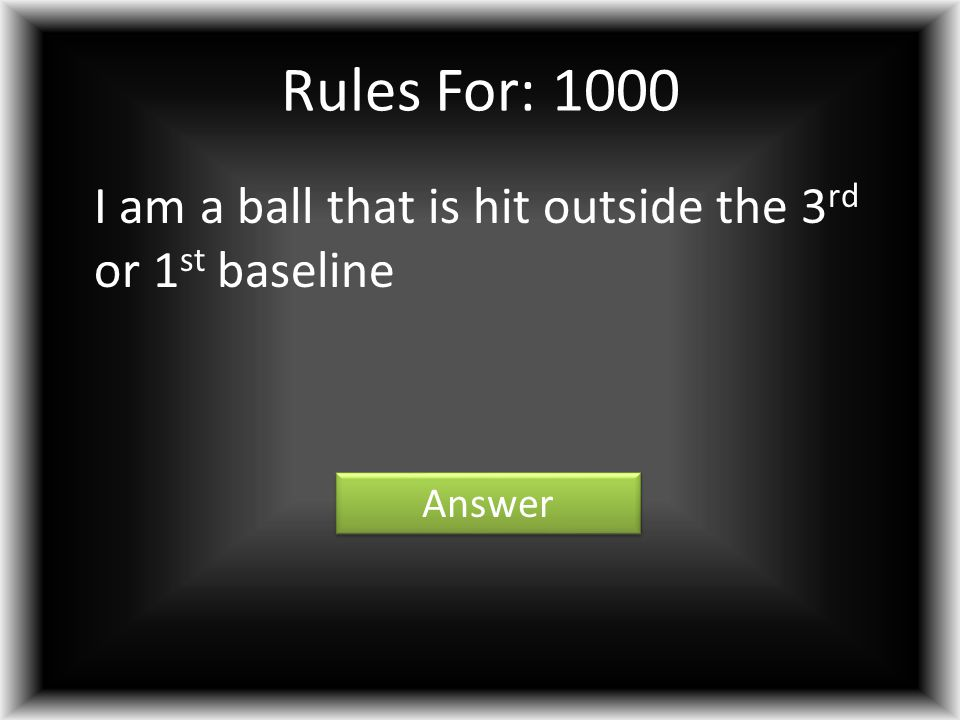 Rules For: 1000 I am a ball that is hit outside the 3 rd or 1 st baseline Answer