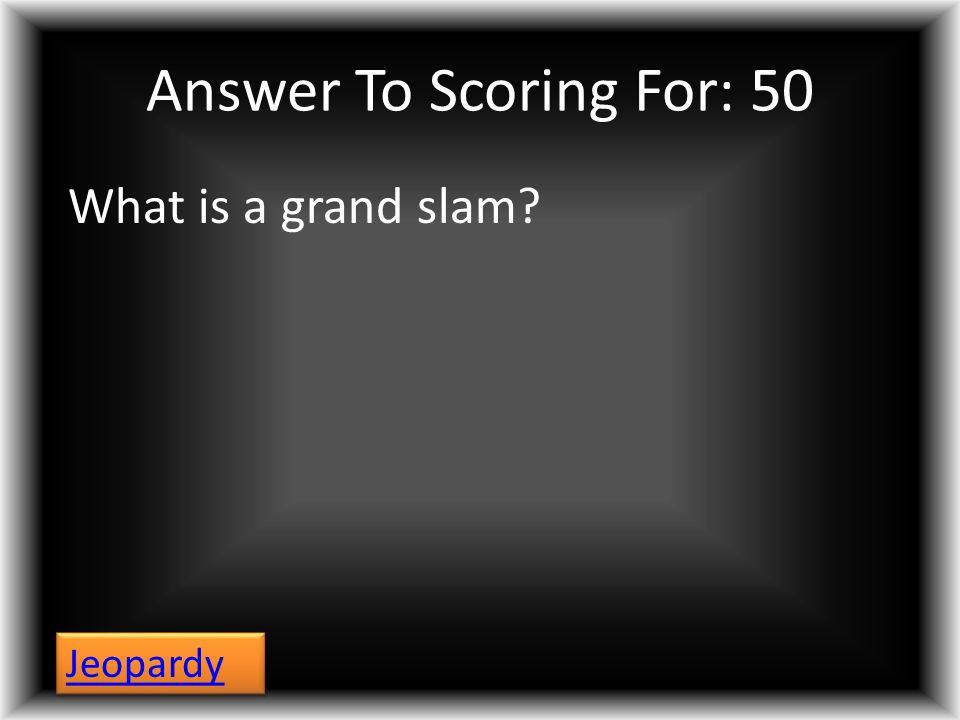 Answer To Scoring For: 50 What is a grand slam? Jeopardy