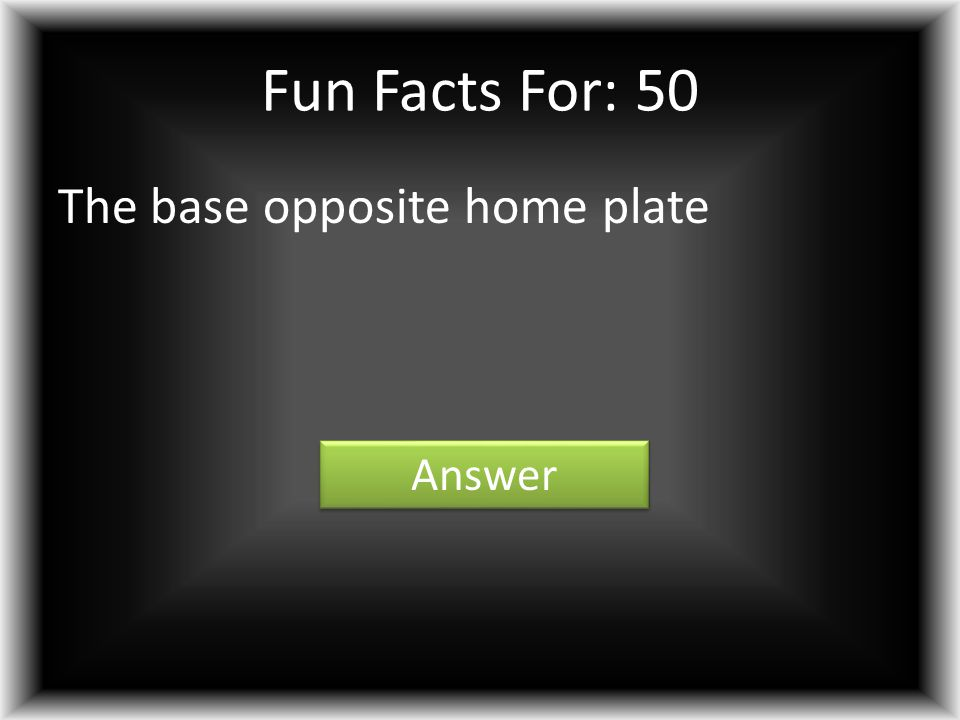Fun Facts For: 50 The base opposite home plate Answer