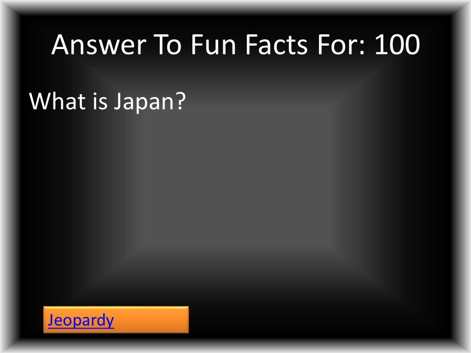 Answer To Fun Facts For: 100 What is Japan? Jeopardy