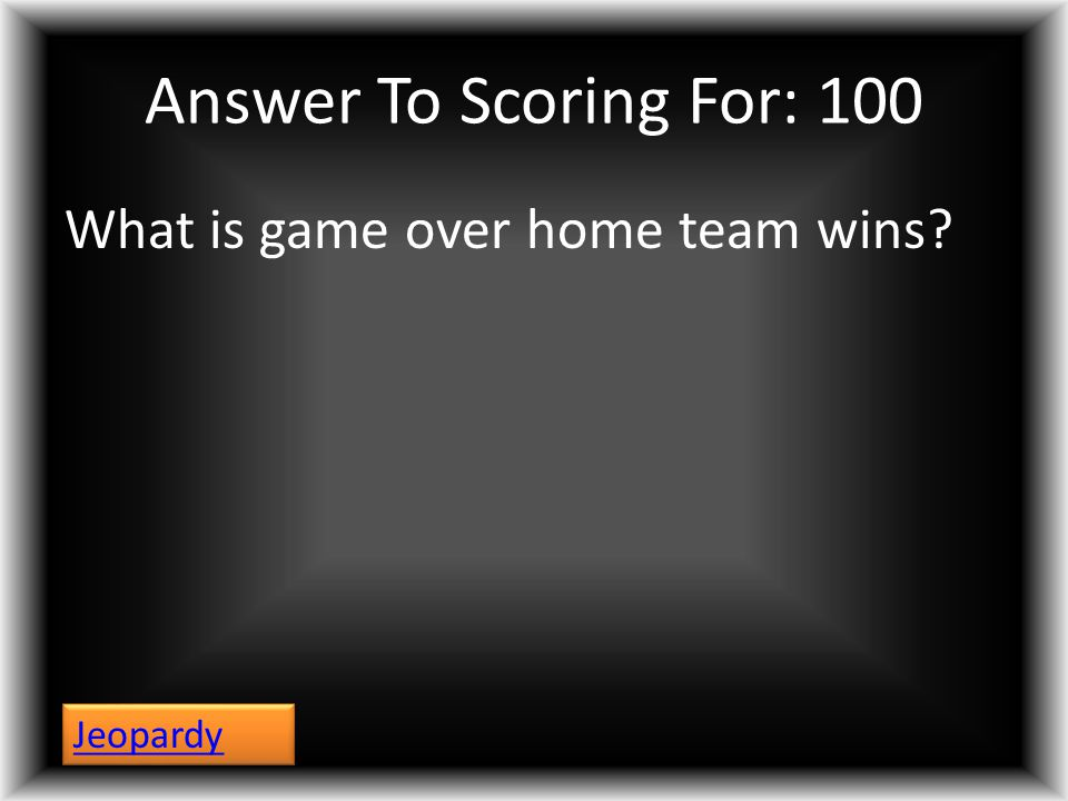 Answer To Scoring For: 100 What is game over home team wins? Jeopardy