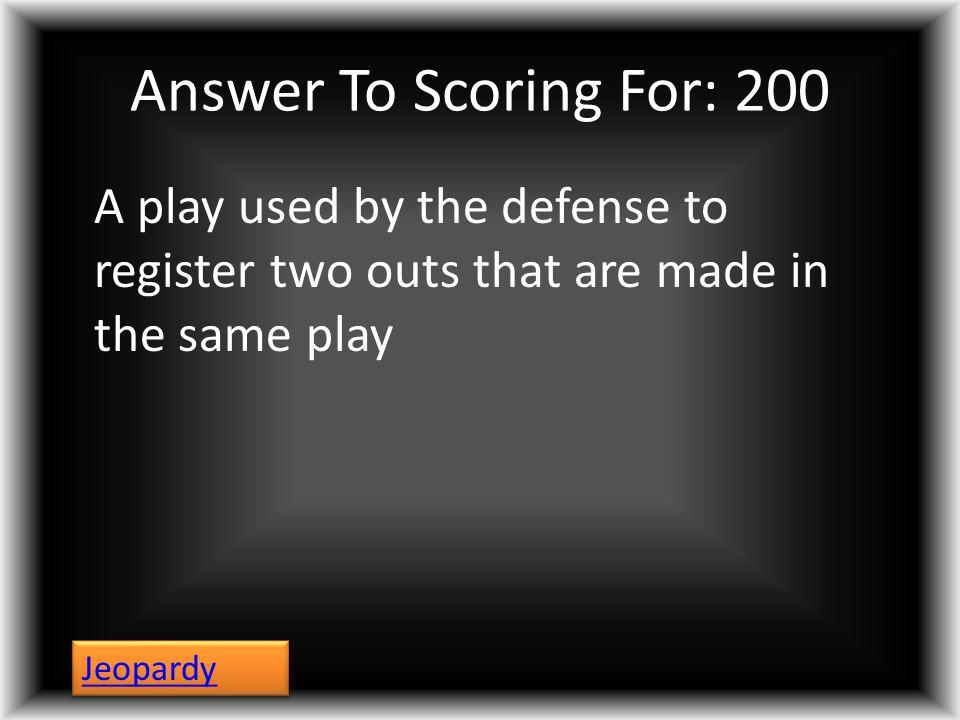 Answer To Scoring For: 200 A play used by the defense to register two outs that are made in the same play Jeopardy