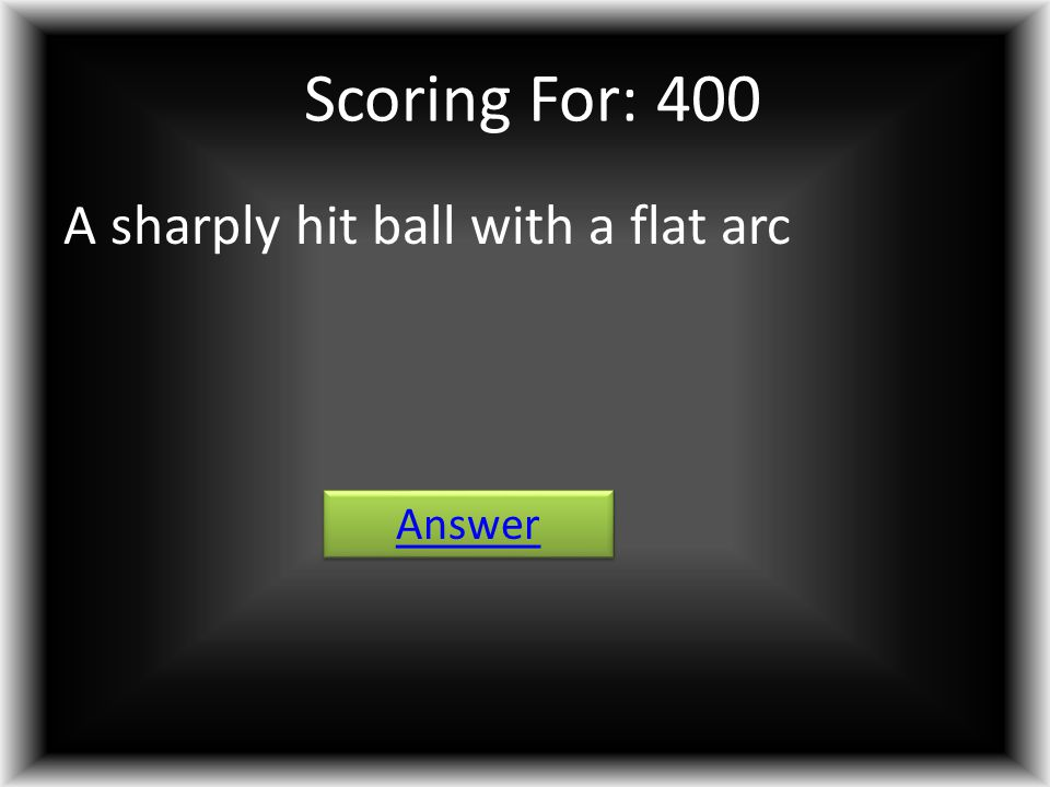Scoring For: 400 A sharply hit ball with a flat arc Answer