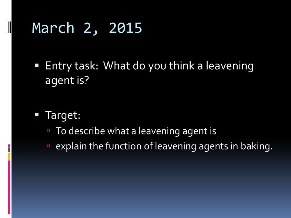 March 2, 2015  Entry task: What do you think a leavening agent is?  Target:  To describe what a leavening agent is  explain the function of leaven