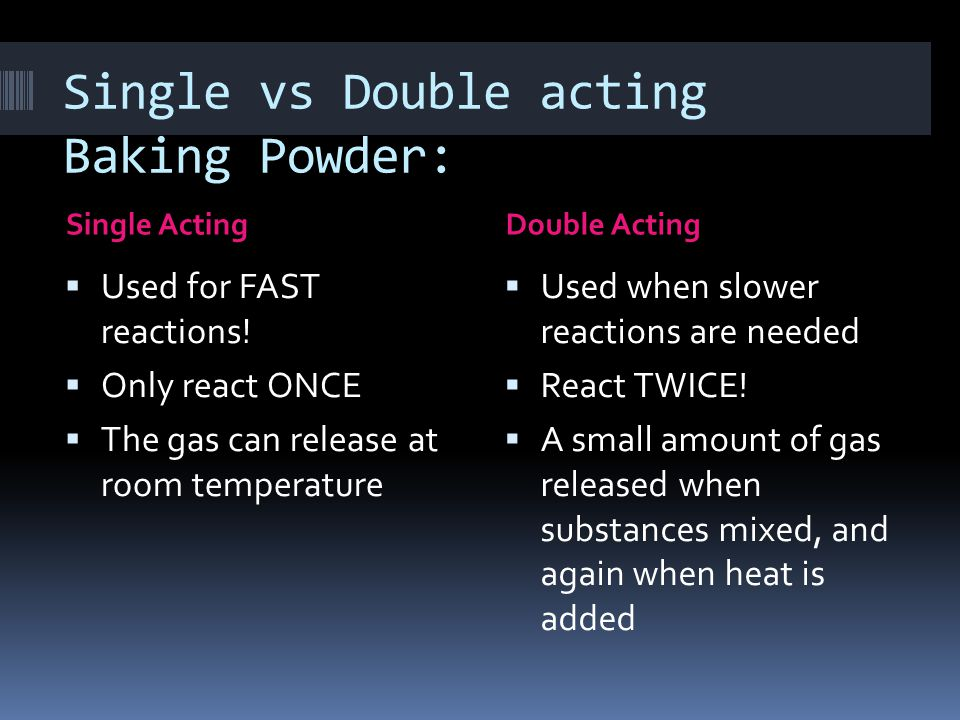 Single vs Double acting Baking Powder: Single ActingDouble Acting  Used for FAST reactions.