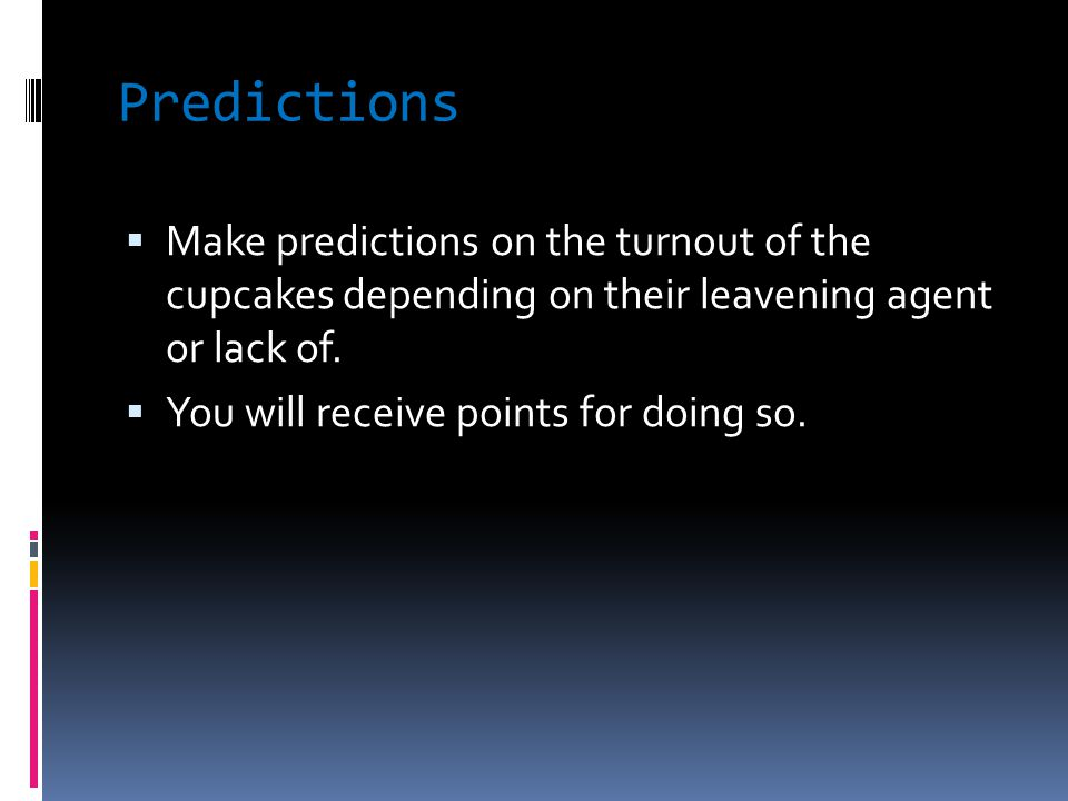 Predictions  Make predictions on the turnout of the cupcakes depending on their leavening agent or lack of.  You will receive points for doing so.