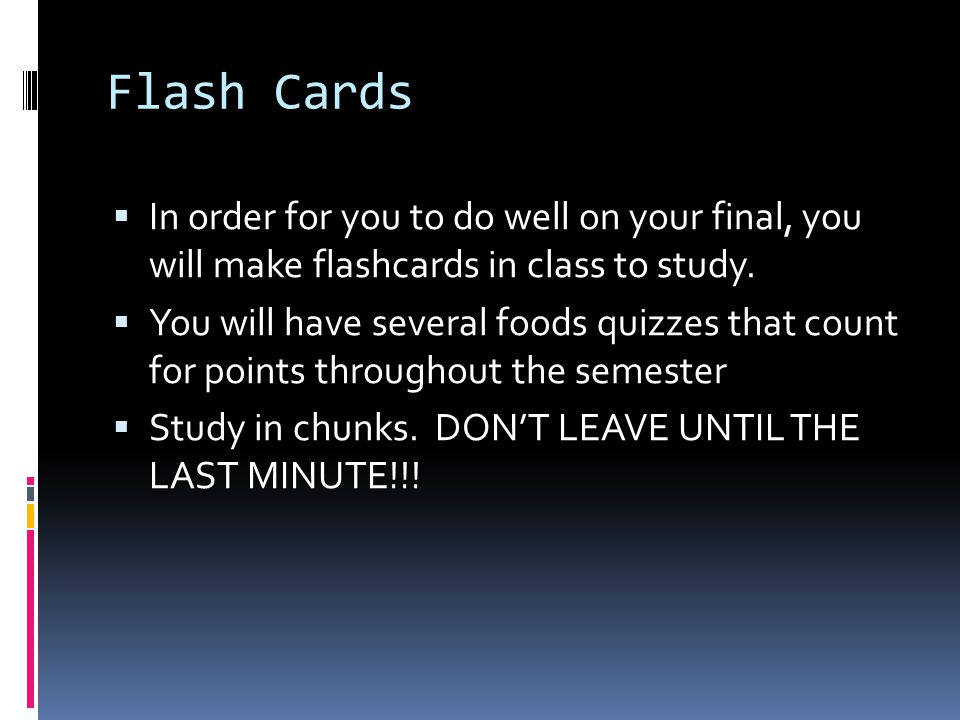 Flash Cards  In order for you to do well on your final, you will make flashcards in class to study.  You will have several foods quizzes that count