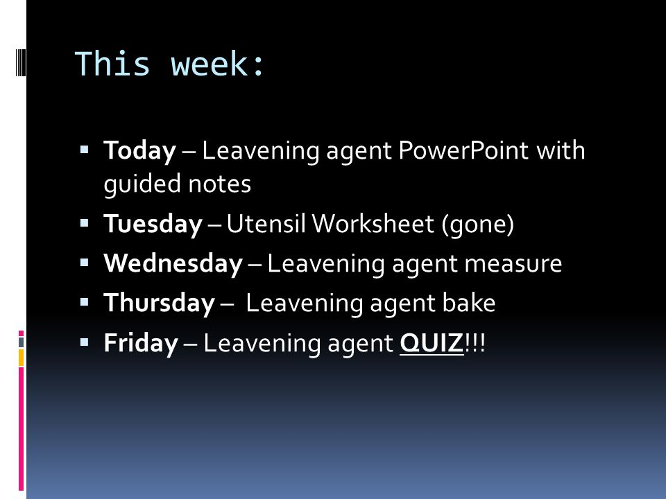 This week:  Today – Leavening agent PowerPoint with guided notes  Tuesday – Utensil Worksheet (gone)  Wednesday – Leavening agent measure  Thursda