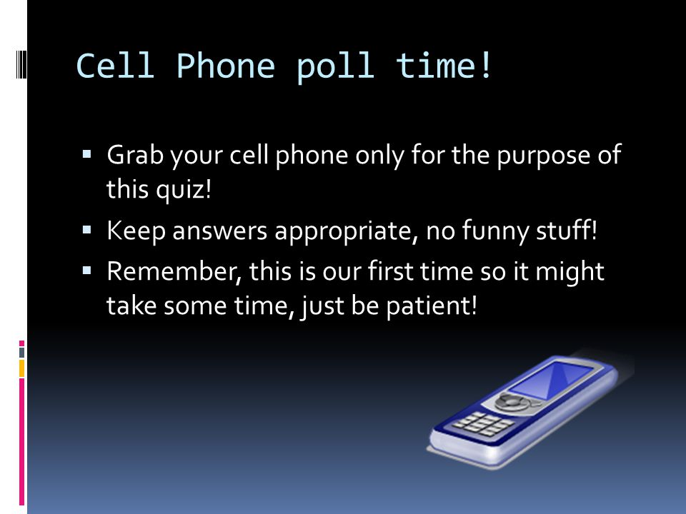 Cell Phone poll time.  Grab your cell phone only for the purpose of this quiz.