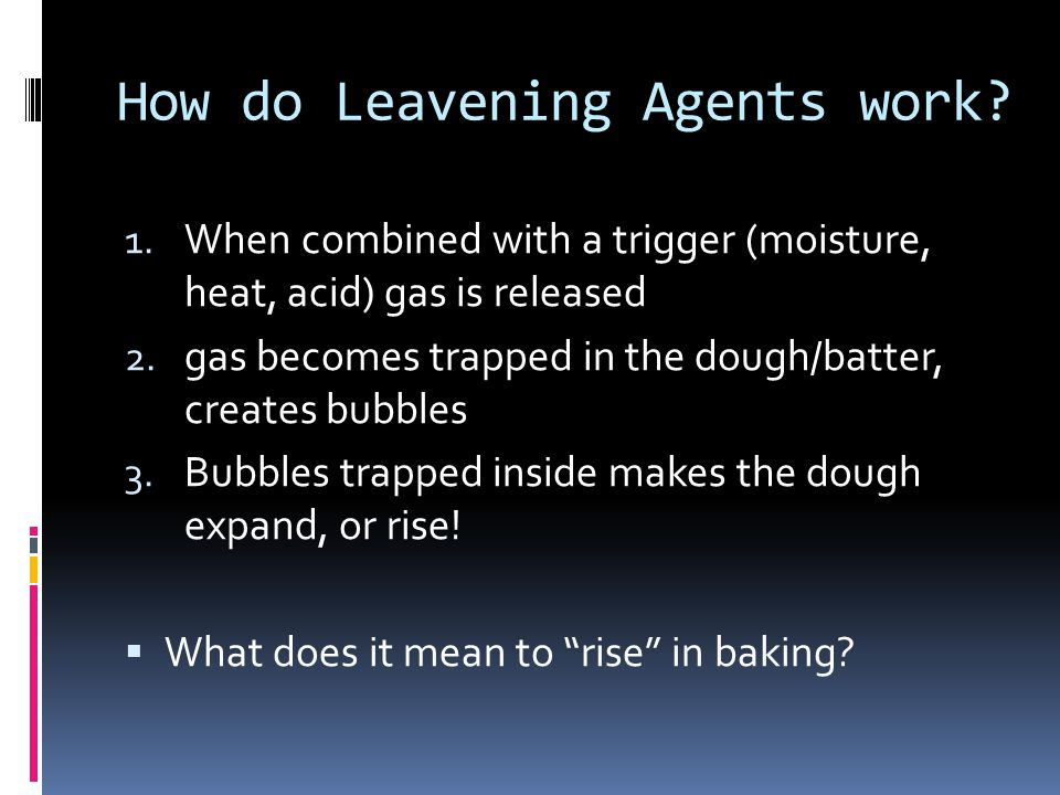 How do Leavening Agents work? 1. When combined with a trigger (moisture, heat, acid) gas is released 2. gas becomes trapped in the dough/batter, creat