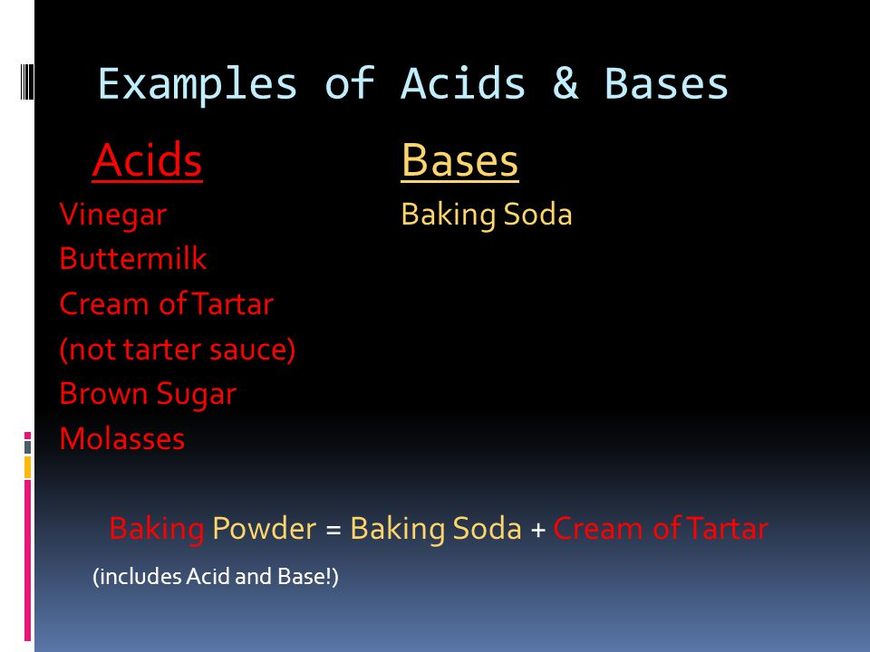 Examples of Acids & Bases AcidsBases VinegarBaking Soda Buttermilk Cream of Tartar (not tarter sauce) Brown Sugar Molasses Baking Powder = Baking Soda + Cream of Tartar (includes Acid and Base!)
