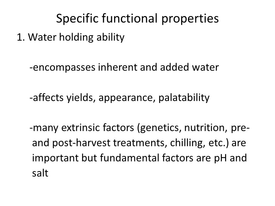 Specific functional properties 1. Water holding ability -encompasses inherent and added water -affects yields, appearance, palatability -many extrinsi