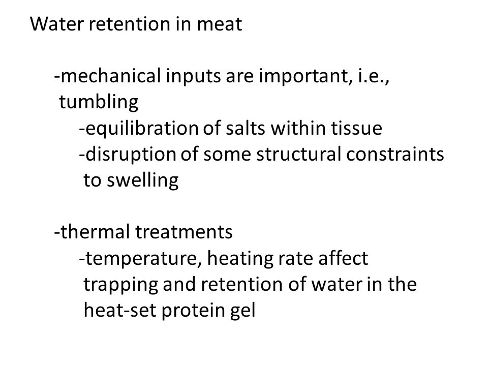 Water retention in meat -mechanical inputs are important, i.e., tumbling -equilibration of salts within tissue -disruption of some structural constrai