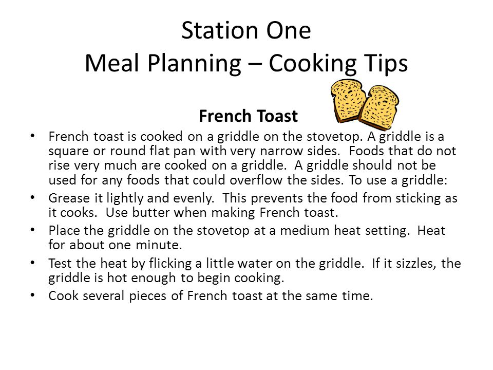 Station One Meal Planning – Cooking Tips French Toast French toast is cooked on a griddle on the stovetop. A griddle is a square or round flat pan wit