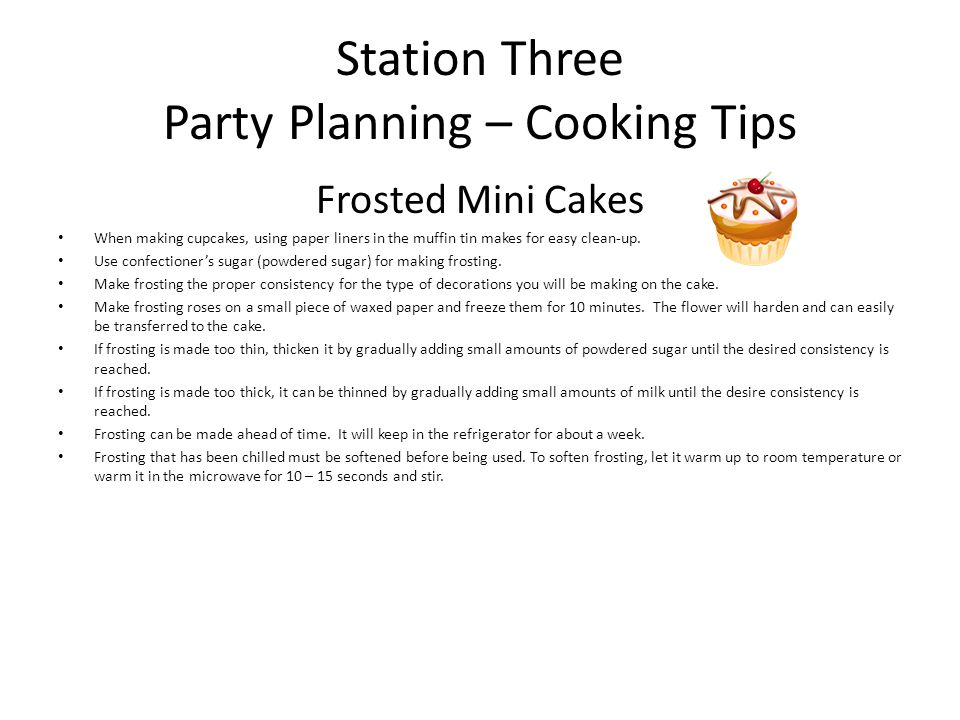 Station Three Party Planning – Cooking Tips Frosted Mini Cakes When making cupcakes, using paper liners in the muffin tin makes for easy clean-up. Use
