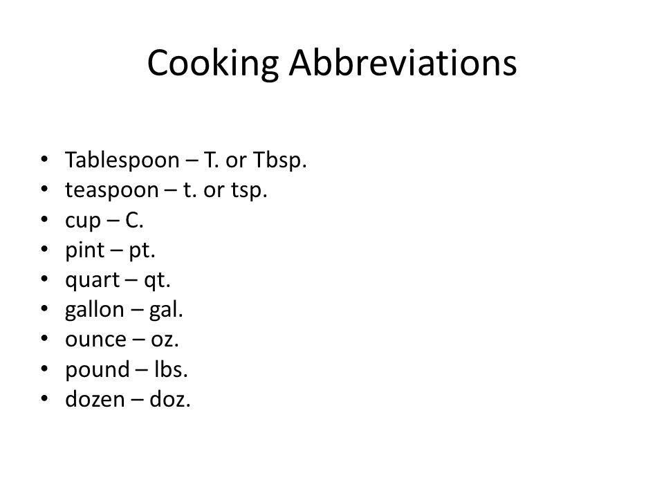 Cooking Abbreviations Tablespoon – T. or Tbsp. teaspoon – t. or tsp. cup – C. pint – pt. quart – qt. gallon – gal. ounce – oz. pound – lbs. dozen – do
