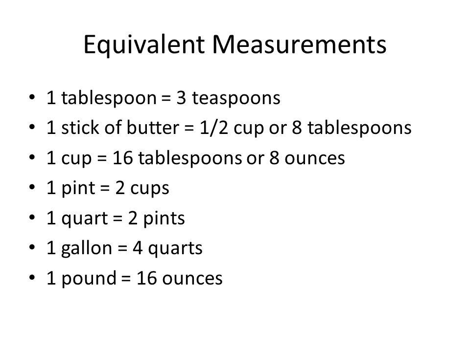Equivalent Measurements 1 tablespoon = 3 teaspoons 1 stick of butter = 1/2 cup or 8 tablespoons 1 cup = 16 tablespoons or 8 ounces 1 pint = 2 cups 1 q