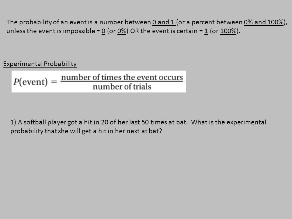 Experimental Probability 1) A softball player got a hit in 20 of her last 50 times at bat.