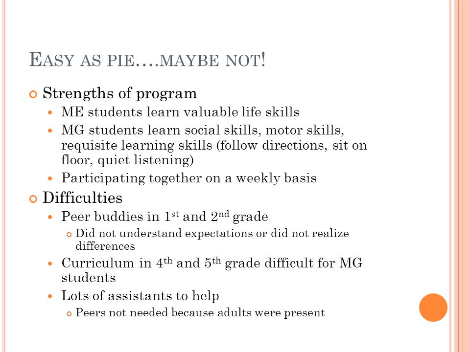 E ASY AS PIE …. MAYBE NOT ! Strengths of program ME students learn valuable life skills MG students learn social skills, motor skills, requisite learn