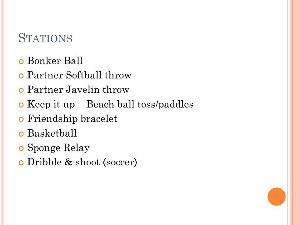 S TATIONS Bonker Ball Partner Softball throw Partner Javelin throw Keep it up – Beach ball toss/paddles Friendship bracelet Basketball Sponge Relay Dr