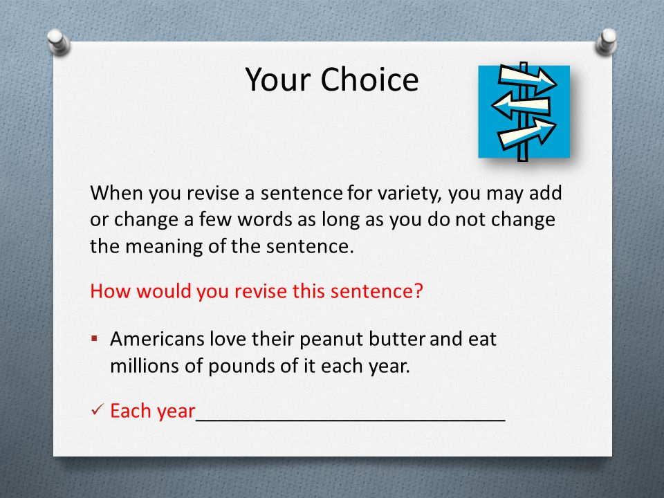 Your Choice When you revise a sentence for variety, you may add or change a few words as long as you do not change the meaning of the sentence. How wo