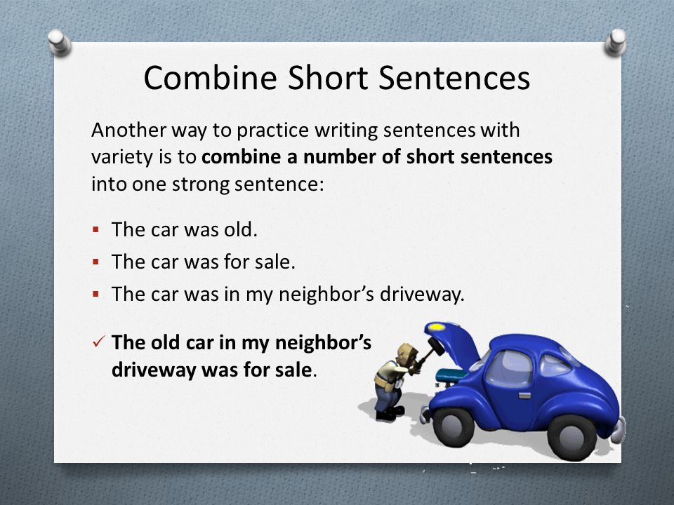 Combine Short Sentences Another way to practice writing sentences with variety is to combine a number of short sentences into one strong sentence:  T