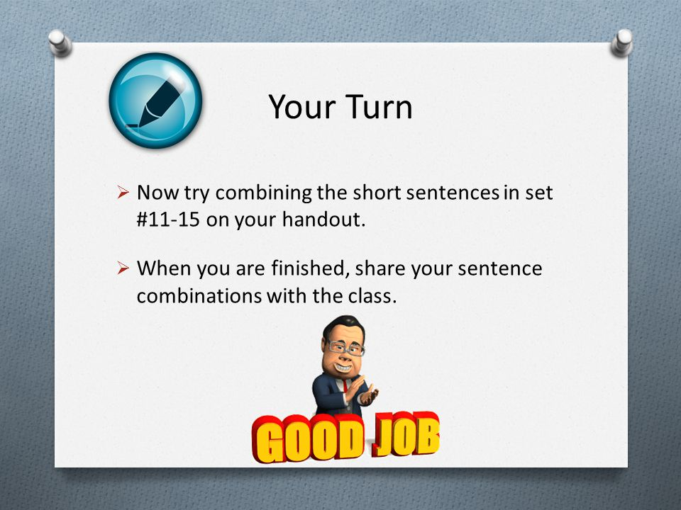 Your Turn  Now try combining the short sentences in set #11-15 on your handout.  When you are finished, share your sentence combinations with the cl