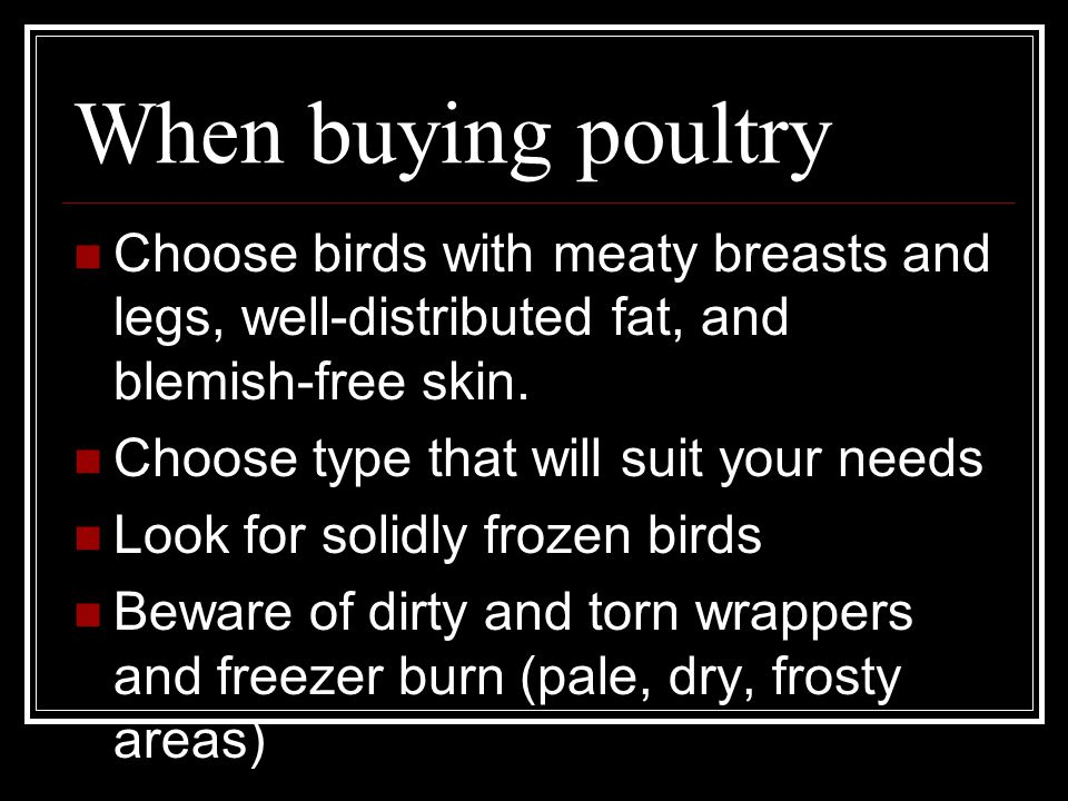 When buying poultry Choose birds with meaty breasts and legs, well-distributed fat, and blemish-free skin.