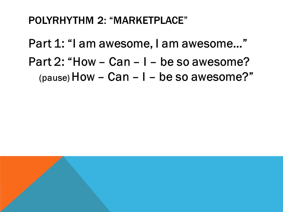 POLYRHYTHM 2: MARKETPLACE Part 1: I am awesome, I am awesome… Part 2: How – Can – I – be so awesome.