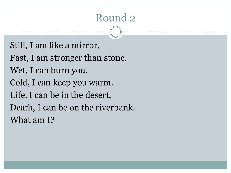 Round 2 Still, I am like a mirror, Fast, I am stronger than stone.