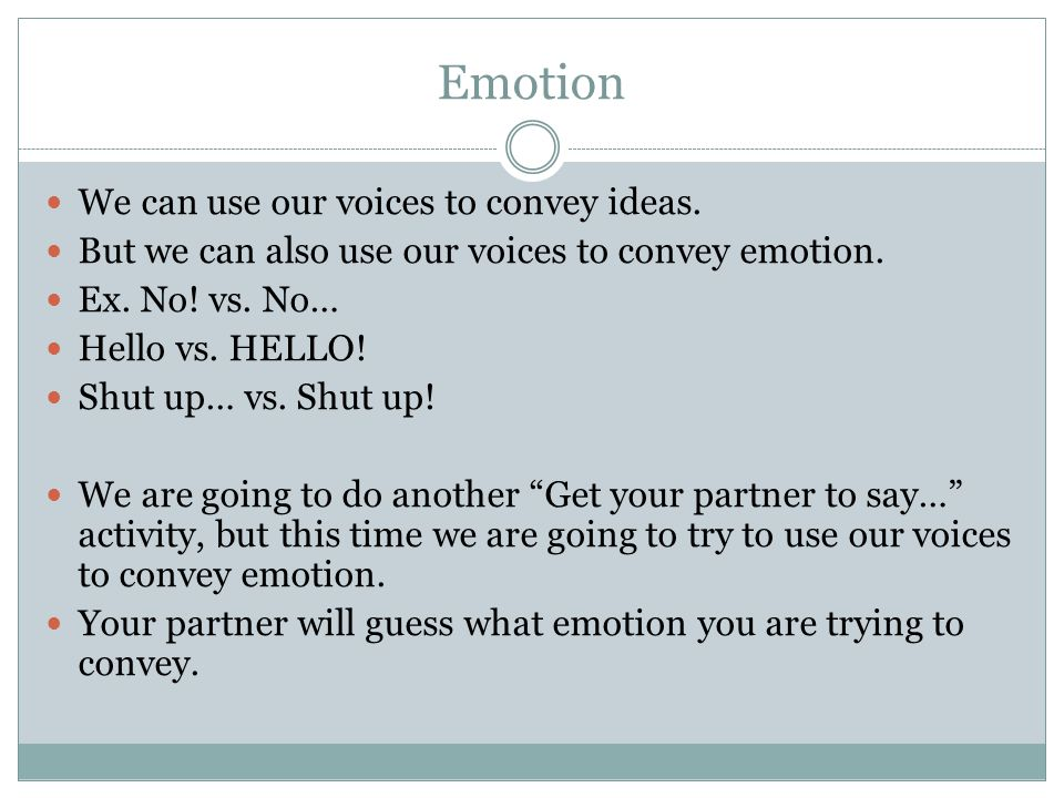 Emotion We can use our voices to convey ideas. But we can also use our voices to convey emotion.