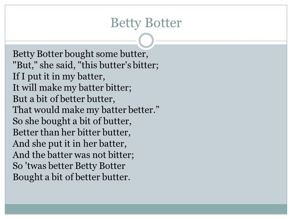 Betty Botter Betty Botter bought some butter, But, she said, this butter s bitter; If I put it in my batter, It will make my batter bitter; But a bit of better butter, That would make my batter better. So she bought a bit of butter, Better than her bitter butter, And she put it in her batter, And the batter was not bitter; So twas better Betty Botter Bought a bit of better butter.