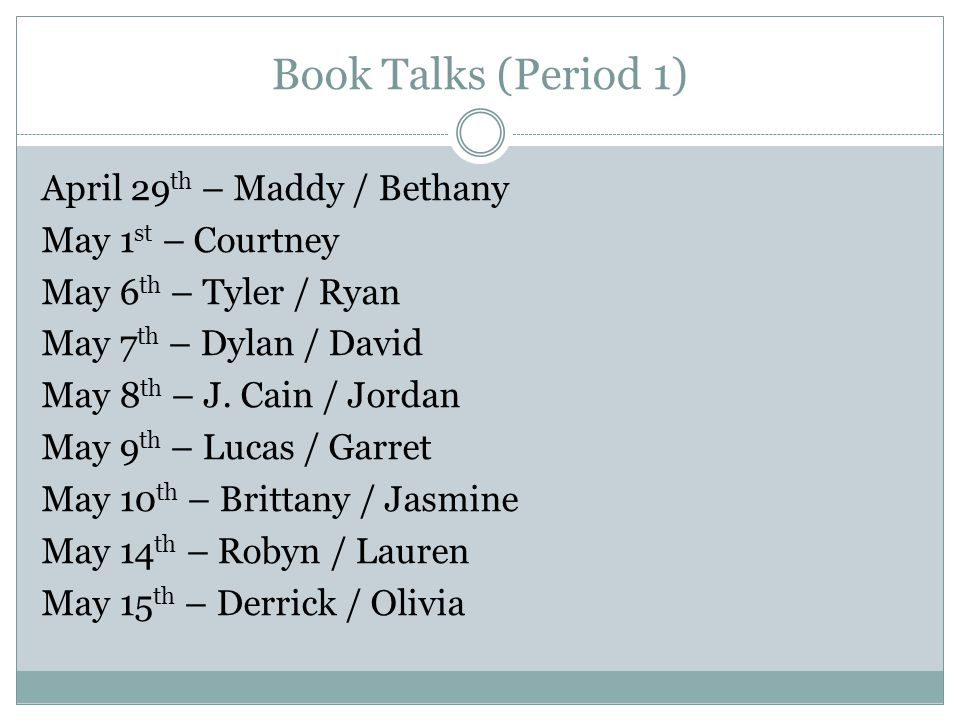 Book Talks (Period 1) April 29 th – Maddy / Bethany May 1 st – Courtney May 6 th – Tyler / Ryan May 7 th – Dylan / David May 8 th – J. Cain / Jordan M