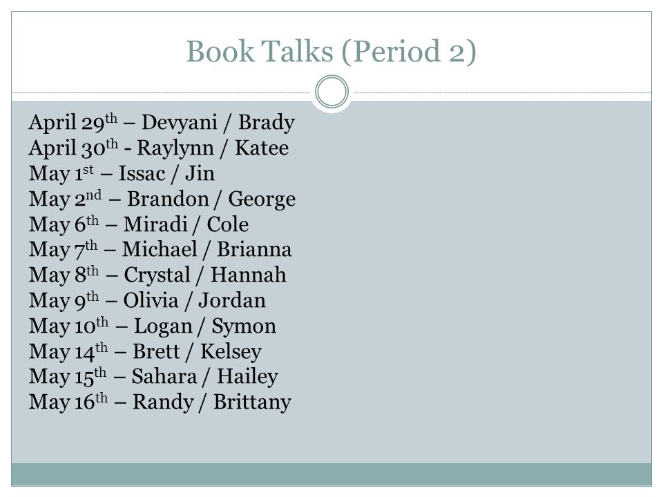 Book Talks (Period 2) April 29 th – Devyani / Brady April 30 th - Raylynn / Katee May 1 st – Issac / Jin May 2 nd – Brandon / George May 6 th – Miradi