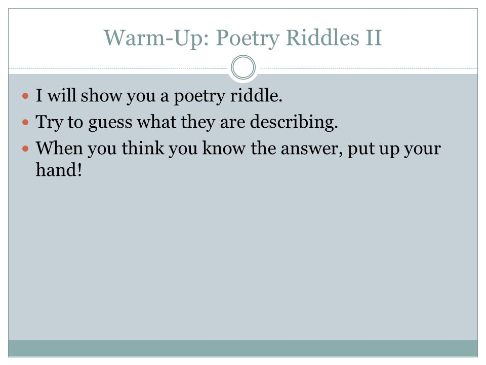 Warm-Up: Poetry Riddles II I will show you a poetry riddle. Try to guess what they are describing. When you think you know the answer, put up your han