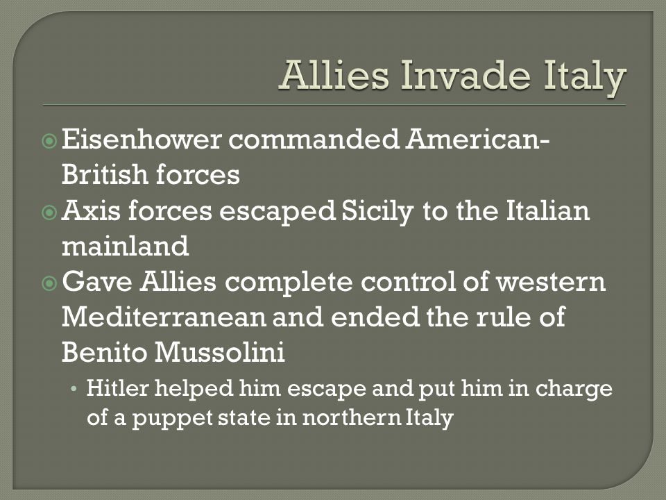  Eisenhower commanded American- British forces  Axis forces escaped Sicily to the Italian mainland  Gave Allies complete control of western Mediterranean and ended the rule of Benito Mussolini Hitler helped him escape and put him in charge of a puppet state in northern Italy