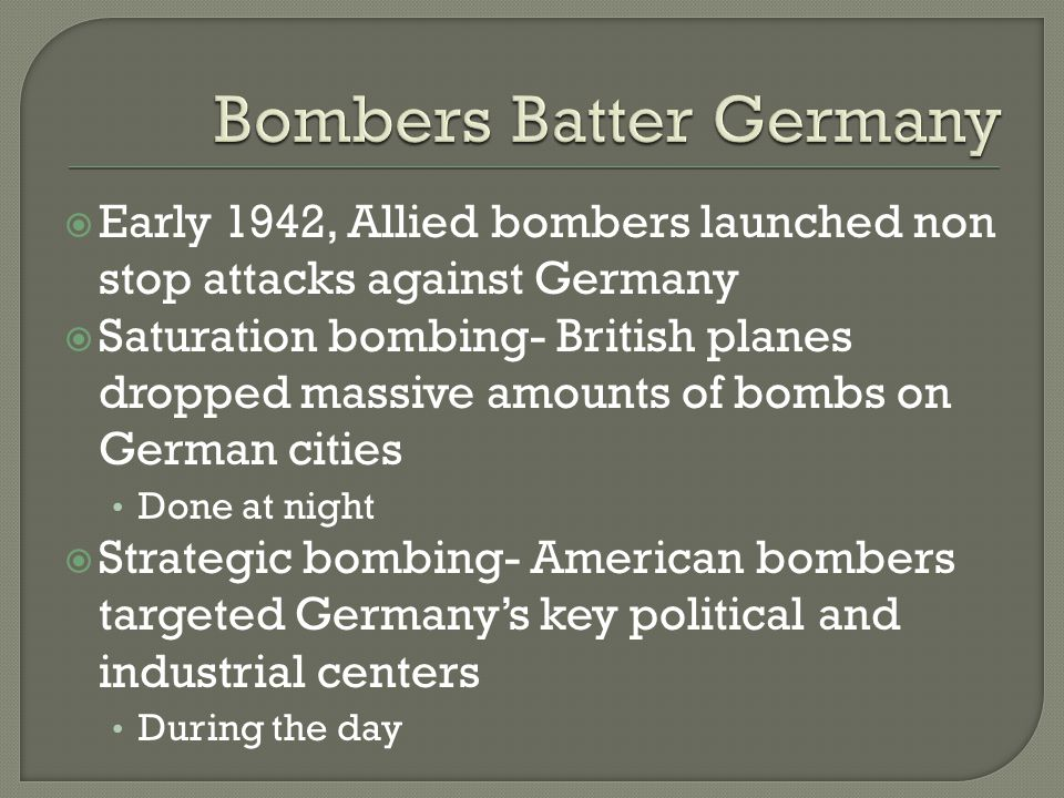  Early 1942, Allied bombers launched non stop attacks against Germany  Saturation bombing- British planes dropped massive amounts of bombs on German cities Done at night  Strategic bombing- American bombers targeted Germany's key political and industrial centers During the day