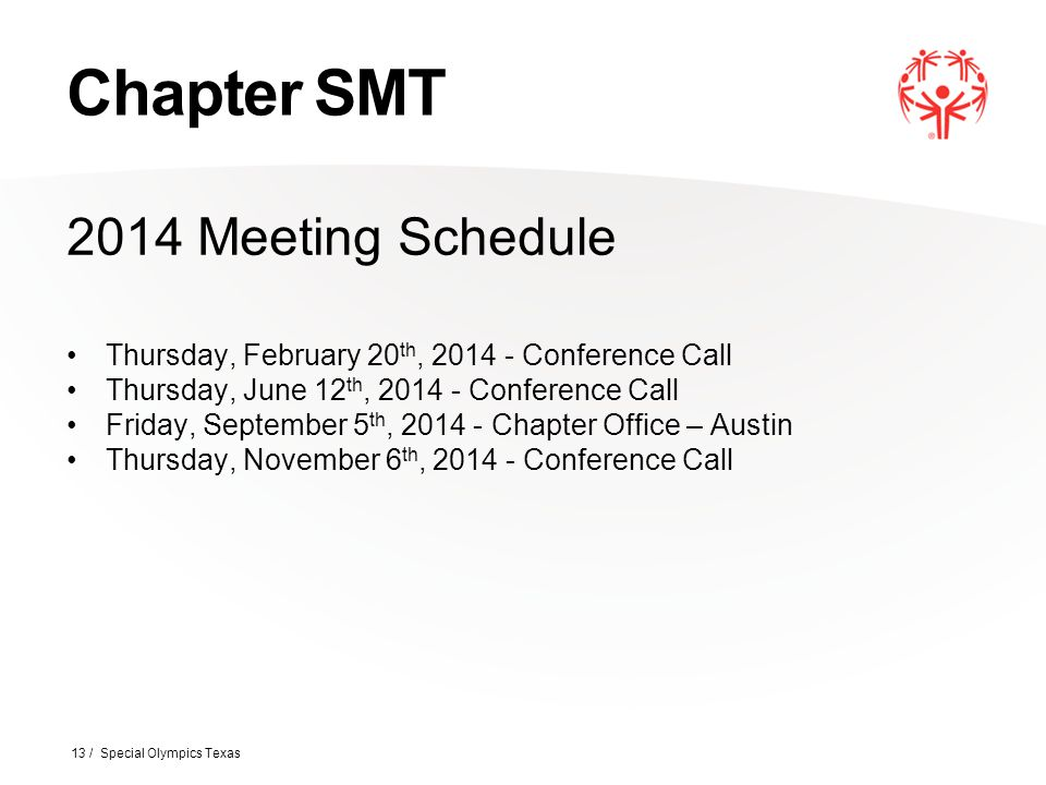 Chapter SMT 2014 Meeting Schedule Thursday, February 20 th, 2014 - Conference Call Thursday, June 12 th, 2014 - Conference Call Friday, September 5 th, 2014 - Chapter Office – Austin Thursday, November 6 th, 2014 - Conference Call 13 / Special Olympics Texas