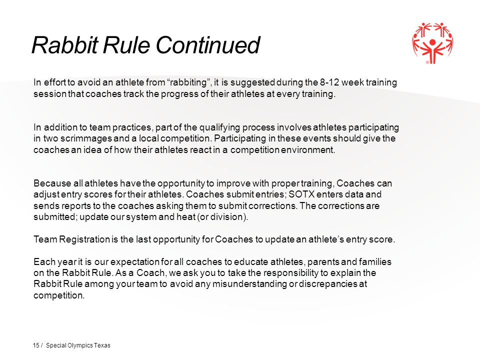 Rabbit Rule Continued 15 / Special Olympics Texas In effort to avoid an athlete from rabbiting , it is suggested during the 8-12 week training session that coaches track the progress of their athletes at every training.