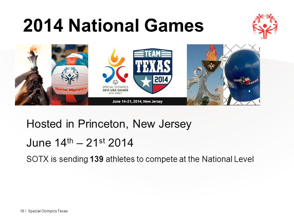 Hosted in Princeton, New Jersey June 14 th – 21 st 2014 SOTX is sending 139 athletes to compete at the National Level 16 / Special Olympics Texas 2014 National Games