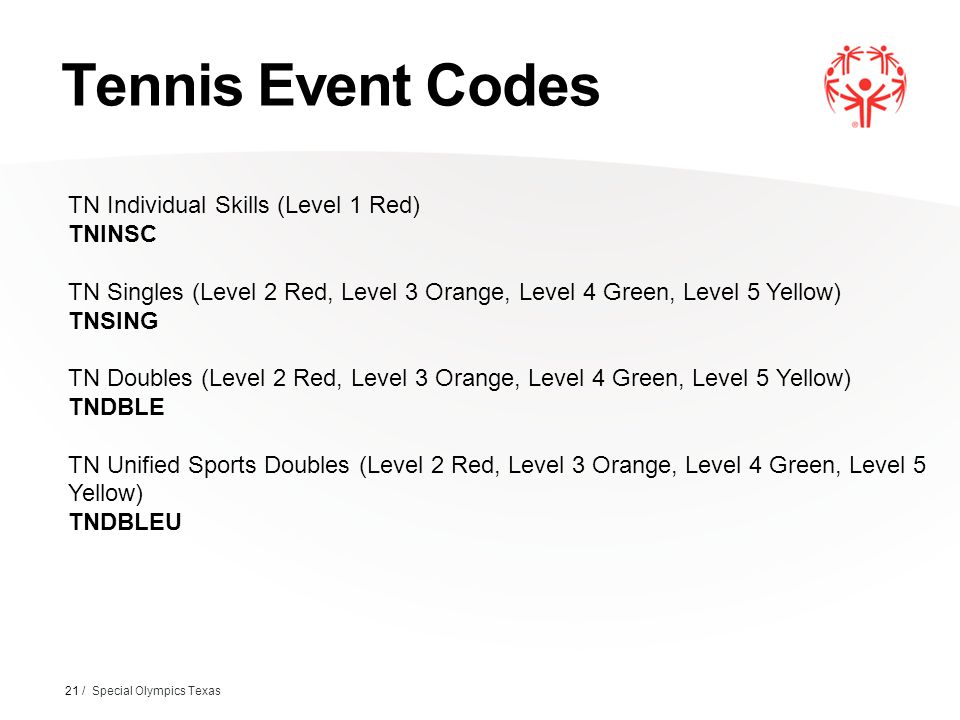 Tennis Event Codes 21 / Special Olympics Texas TN Individual Skills (Level 1 Red) TNINSC TN Singles (Level 2 Red, Level 3 Orange, Level 4 Green, Level 5 Yellow) TNSING TN Doubles (Level 2 Red, Level 3 Orange, Level 4 Green, Level 5 Yellow) TNDBLE TN Unified Sports Doubles (Level 2 Red, Level 3 Orange, Level 4 Green, Level 5 Yellow) TNDBLEU