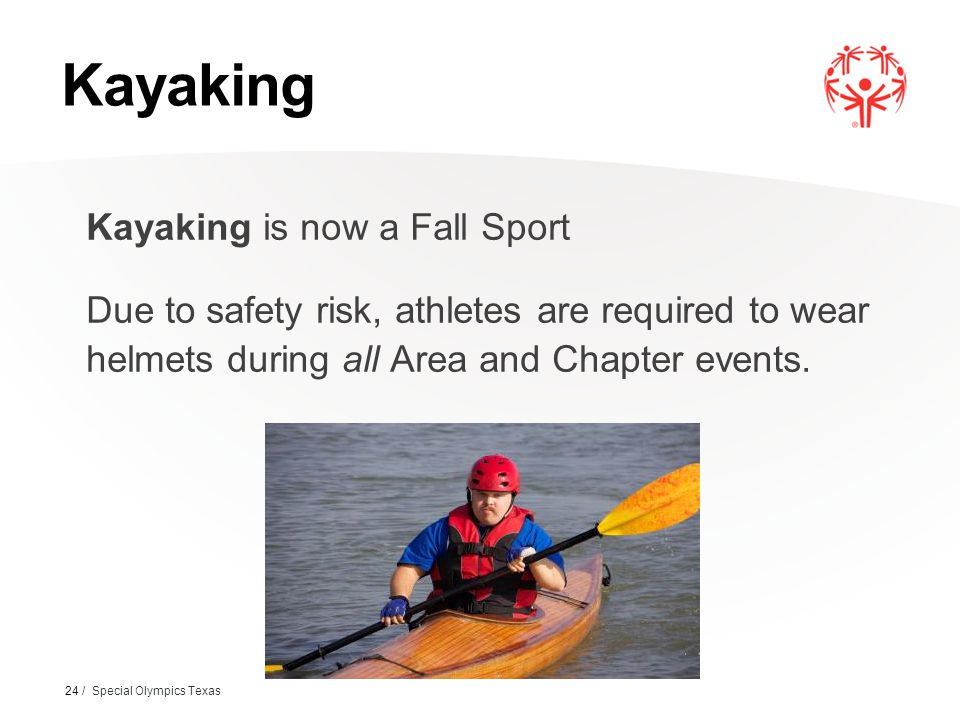 Kayaking Kayaking is now a Fall Sport Due to safety risk, athletes are required to wear helmets during all Area and Chapter events. 24 / Special Olymp