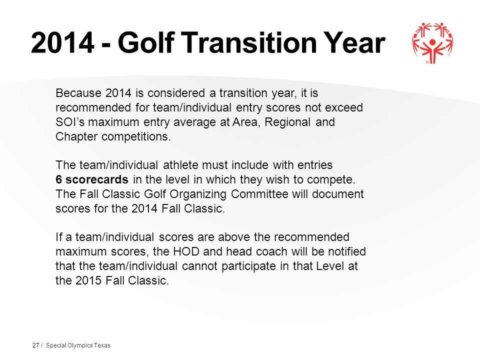 2014 - Golf Transition Year 27 / Special Olympics Texas Because 2014 is considered a transition year, it is recommended for team/individual entry scores not exceed SOI's maximum entry average at Area, Regional and Chapter competitions.
