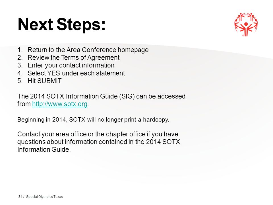 Next Steps: 31 / Special Olympics Texas 1.Return to the Area Conference homepage 2.Review the Terms of Agreement 3.Enter your contact information 4.Select YES under each statement 5.Hit SUBMIT The 2014 SOTX Information Guide (SIG) can be accessed from http://www.sotx.org.http://www.sotx.org Beginning in 2014, SOTX will no longer print a hardcopy.