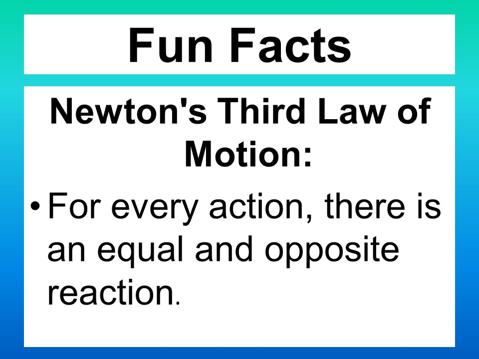 Fun Facts Newton s Third Law of Motion: For every action, there is an equal and opposite reaction.