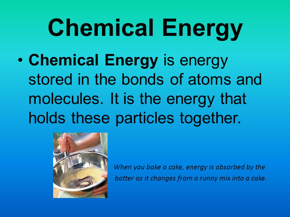 Chemical Energy Chemical Energy is energy stored in the bonds of atoms and molecules.